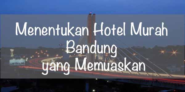 Menentukan Hotel Murah Bandung Mana yang Memuaskan